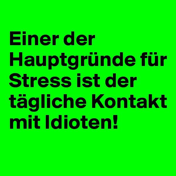 Einer der Hauptgründe für Stress ist der tägliche Kontakt mit Idioten!