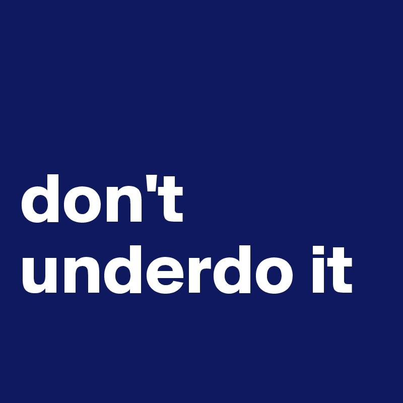don't underdo it