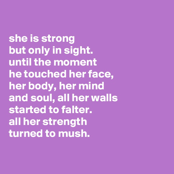 she is strong but only in sight. until the moment he touched her face, her body, her mind and soul, all her walls started to falter. all her strength  turned to mush.