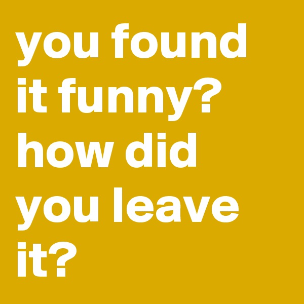 you found it funny? how did you leave it?