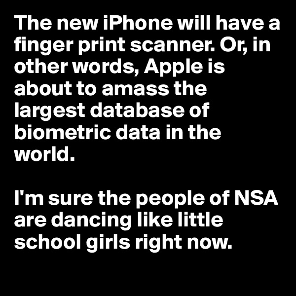 The new iPhone will have a finger print scanner. Or, in other words, Apple is about to amass the largest database of biometric data in the world.   I'm sure the people of NSA are dancing like little school girls right now.
