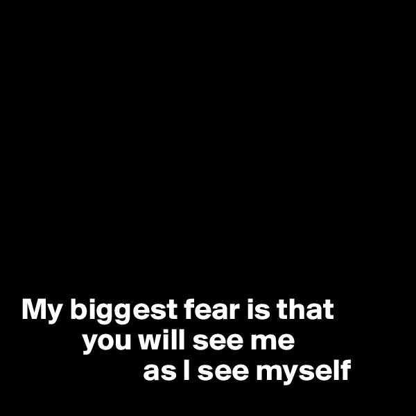 My biggest fear is that            you will see me                      as I see myself