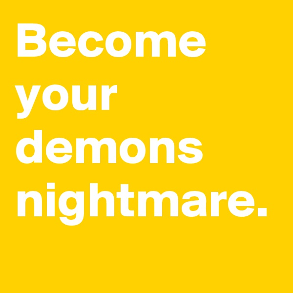 Become your demons nightmare.