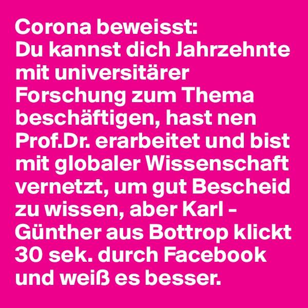 Corona beweisst: Du kannst dich Jahrzehnte mit universitärer Forschung zum Thema beschäftigen, hast nen Prof.Dr. erarbeitet und bist mit globaler Wissenschaft vernetzt, um gut Bescheid zu wissen, aber Karl - Günther aus Bottrop klickt 30 sek. durch Facebook und weiß es besser.