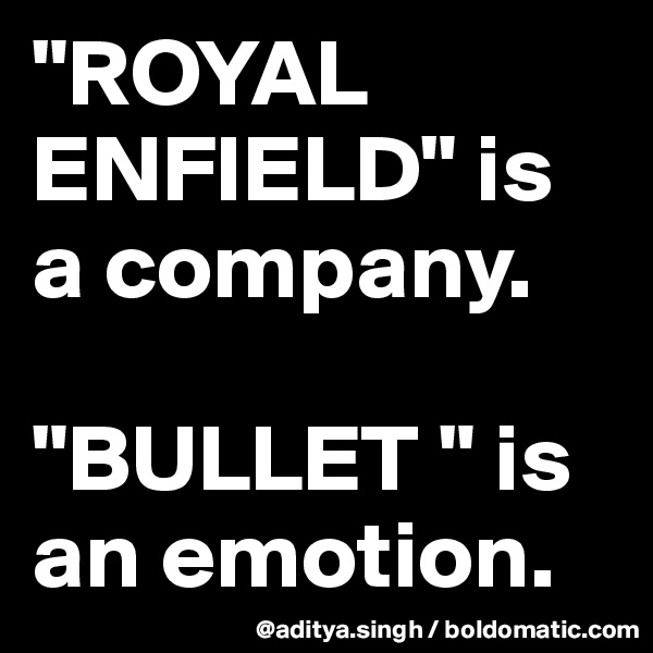 """""""ROYAL ENFIELD"""" is a company.  """"BULLET """" is an emotion."""