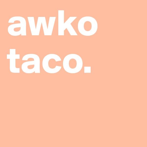 awko taco.