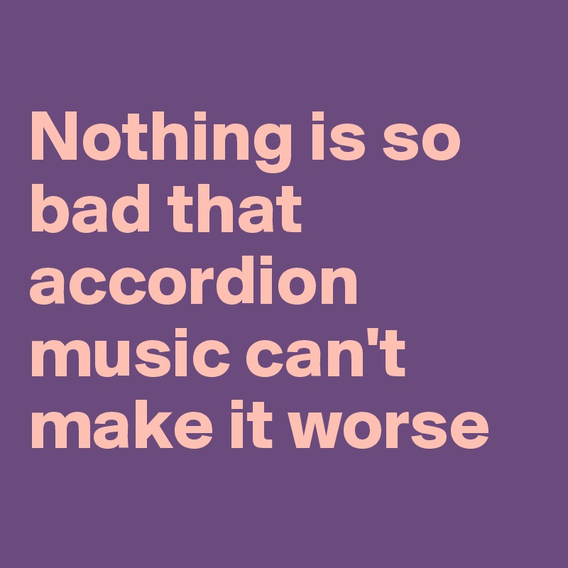 Nothing is so bad that accordion music can't make it worse