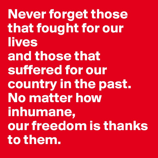 Never forget those that fought for our lives  and those that suffered for our country in the past.  No matter how inhumane,  our freedom is thanks to them.