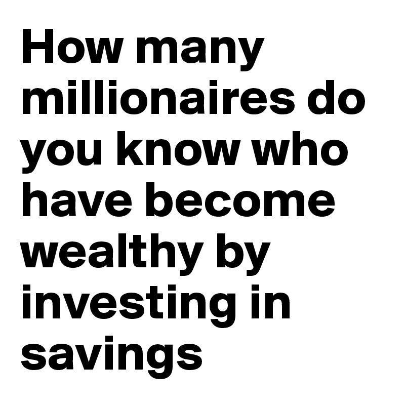 How many millionaires do you know who have become wealthy by investing in savings accounts? I rest my case.""