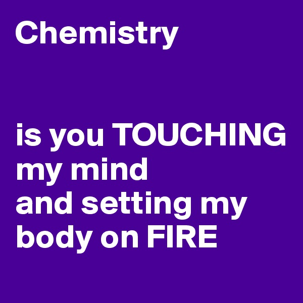 Chemistry   is you TOUCHING my mind  and setting my body on FIRE