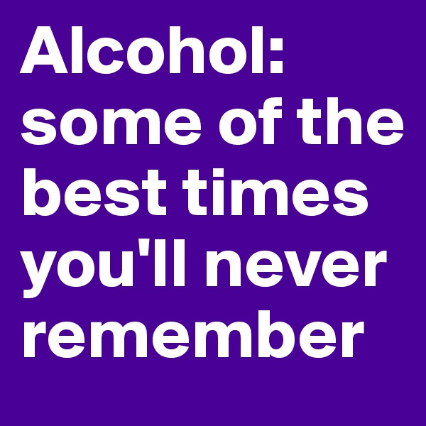 Alcohol: some of the best times you'll never remember