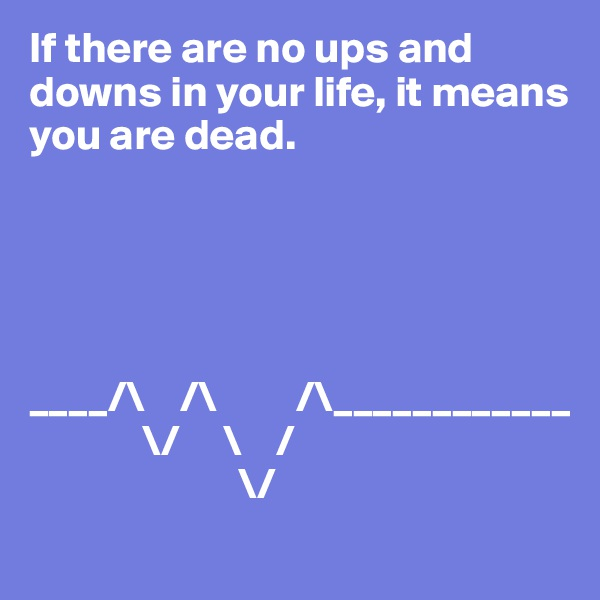 If there are no ups and downs in your life, it means you are dead.      ____/\    /\         /\____________              \/     \    /                         \/