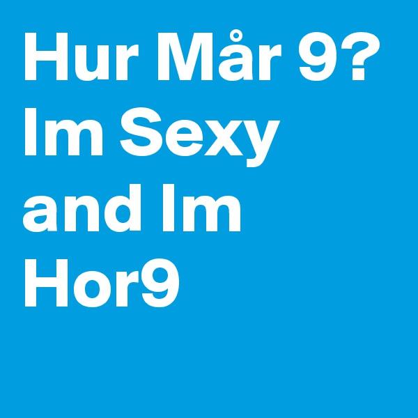 Hur Mår 9? Im Sexy and Im Hor9