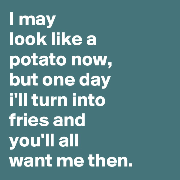 I may  look like a potato now, but one day i'll turn into fries and you'll all want me then.