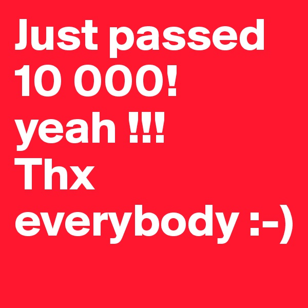 Just passed 10 000! yeah !!! Thx everybody :-)