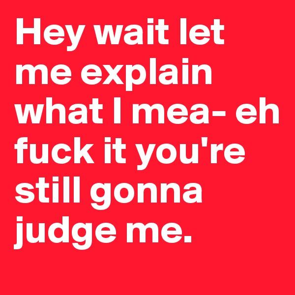 Hey wait let me explain what I mea- eh fuck it you're still gonna judge me.