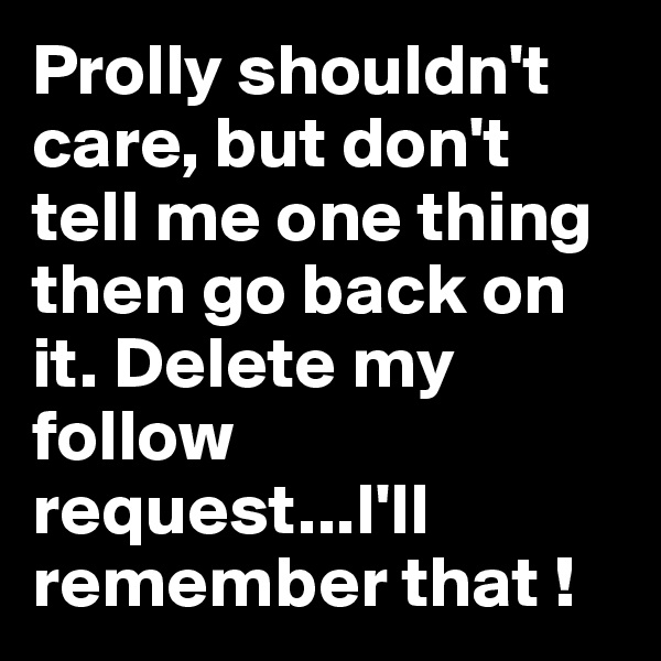 Prolly shouldn't care, but don't tell me one thing then go back on it. Delete my follow request...I'll remember that !