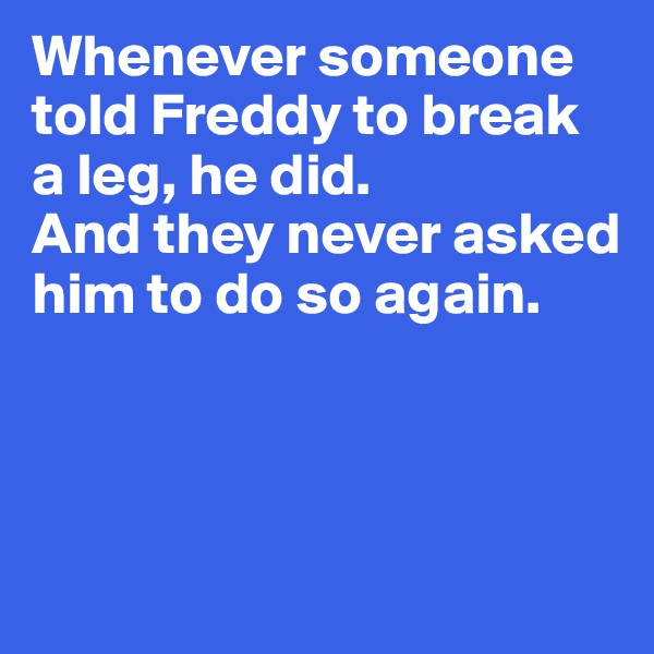 Whenever someone told Freddy to break a leg, he did.  And they never asked him to do so again.