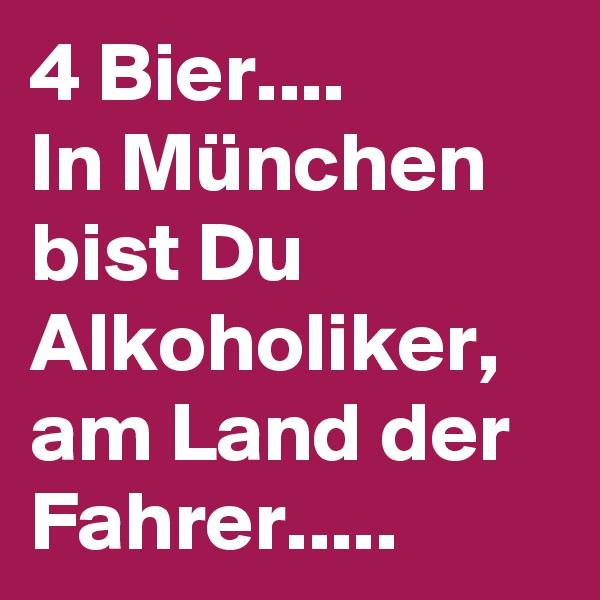 4 Bier....  In München bist Du Alkoholiker, am Land der Fahrer.....