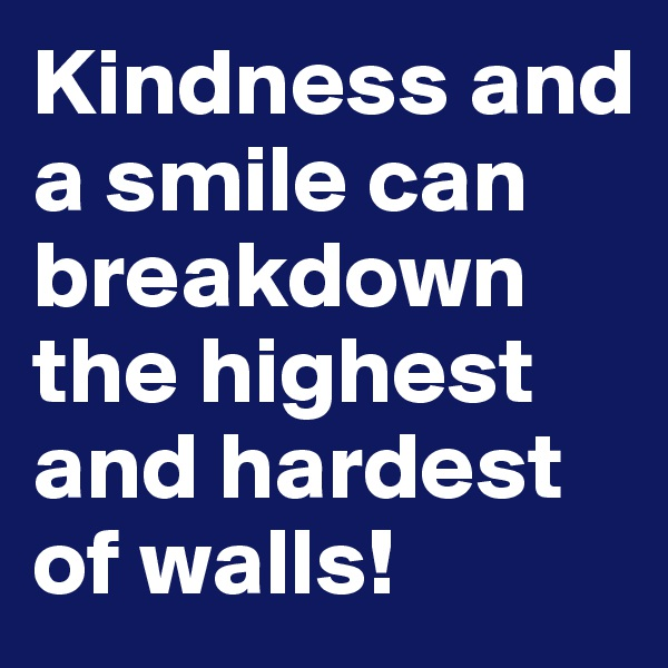 Kindness and a smile can breakdown the highest and hardest of walls!