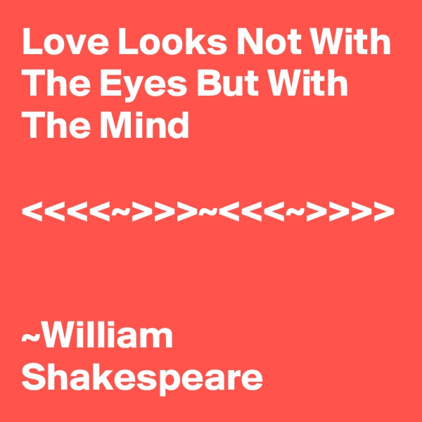 Love Looks Not With The Eyes But With The Mind  <<<<~>>>~<<<~>>>>   ~William Shakespeare