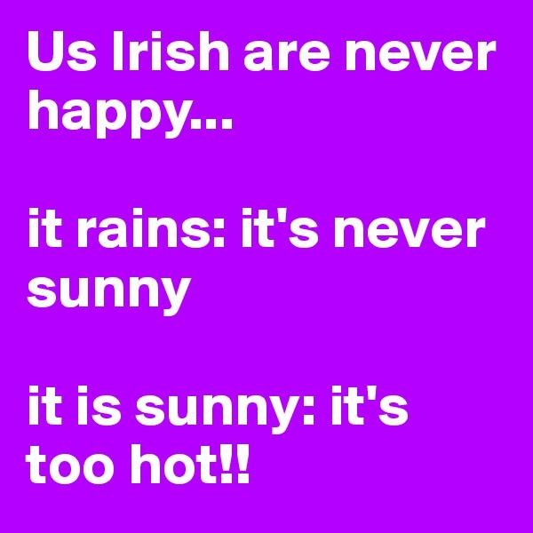 Us Irish are never happy...   it rains: it's never sunny  it is sunny: it's too hot!!