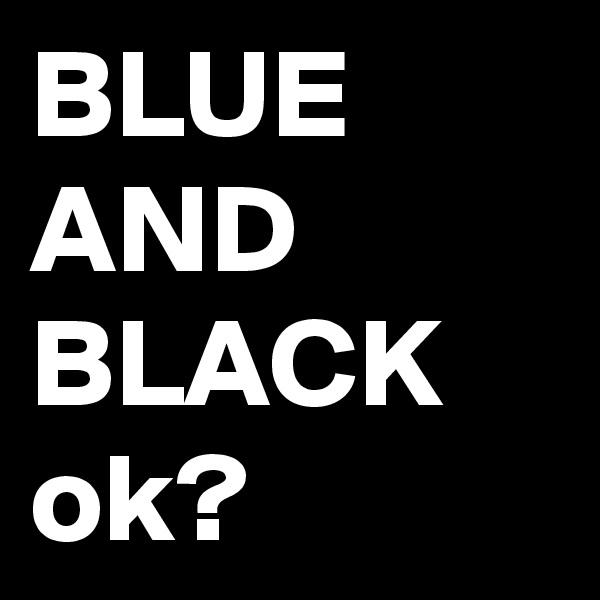BLUE AND BLACK ok?