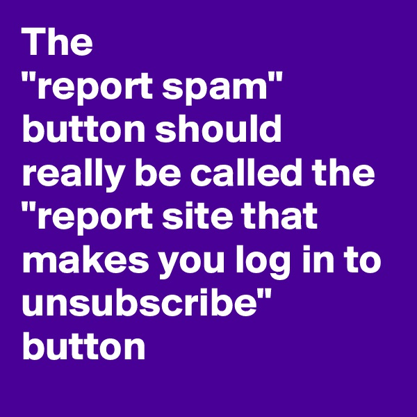 "The  ""report spam"" button should really be called the  ""report site that makes you log in to unsubscribe"" button"
