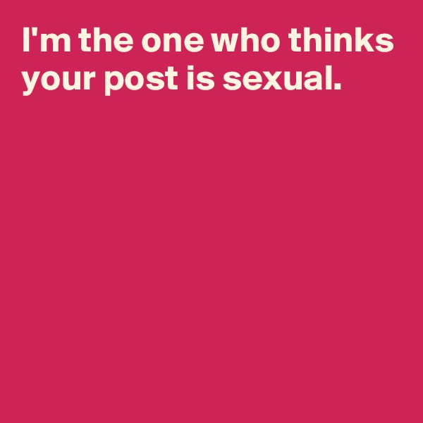 I'm the one who thinks your post is sexual.