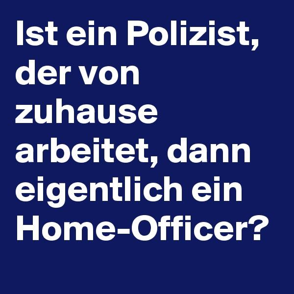 Ist ein Polizist, der von zuhause arbeitet, dann eigentlich ein Home-Officer?