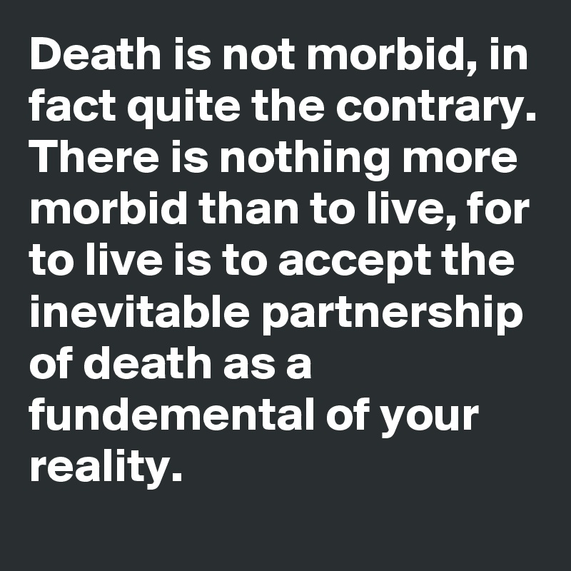 Death is not morbid, in fact quite the contrary. There is nothing more morbid than to live, for to live is to accept the inevitable partnership of death as a fundemental of your reality.