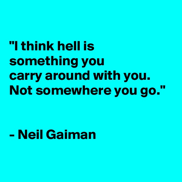 """I think hell is something you carry around with you. Not somewhere you go.""   - Neil Gaiman"