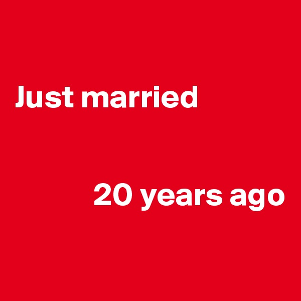 Just married               20 years ago