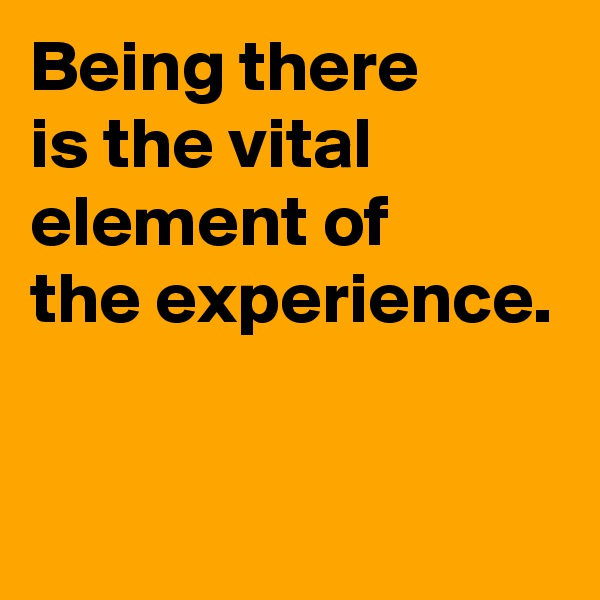 Being there  is the vital element of the experience.