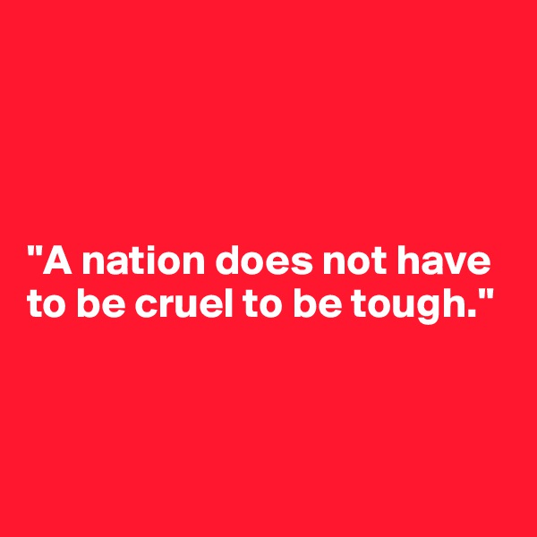 """A nation does not have to be cruel to be tough."""