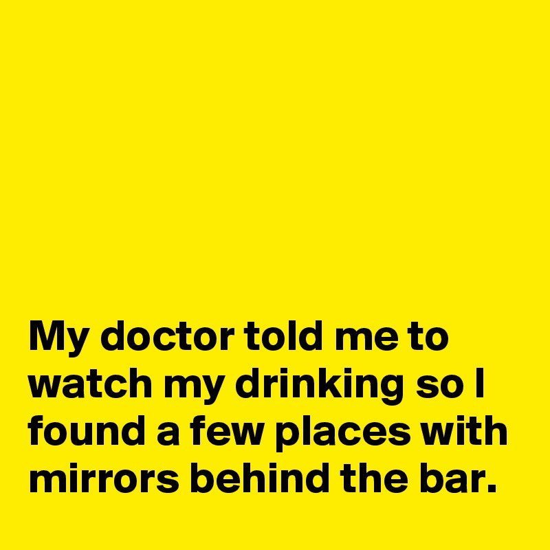 My doctor told me to watch my drinking so I found a few places with mirrors behind the bar.