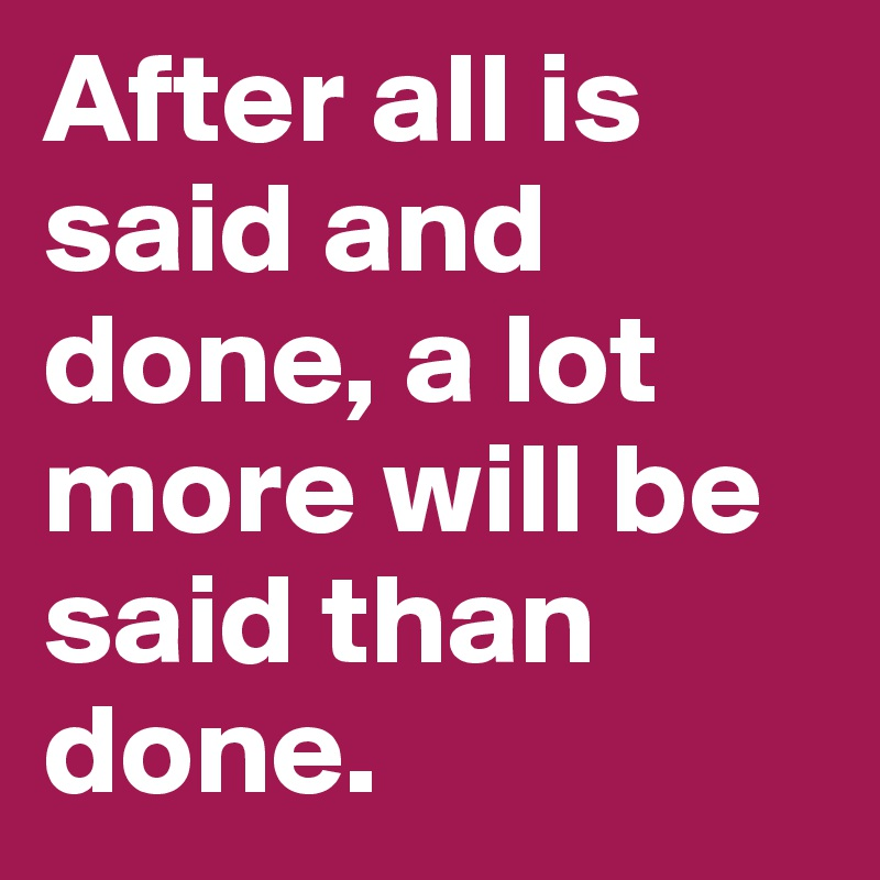 After all is said and done, a lot more will be said than done.