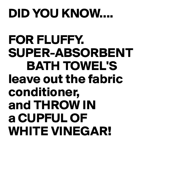 DID YOU KNOW....  FOR FLUFFY.  SUPER-ABSORBENT        BATH TOWEL'S leave out the fabric conditioner, and THROW IN a CUPFUL OF  WHITE VINEGAR!