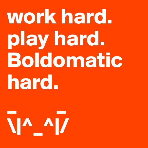 work hard. play hard. Boldomatic hard.  _         _ \|^_^|/