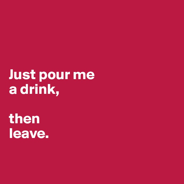 Just pour me  a drink,  then leave.