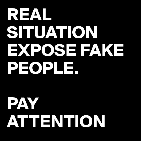 REAL SITUATION EXPOSE FAKE PEOPLE.  PAY ATTENTION