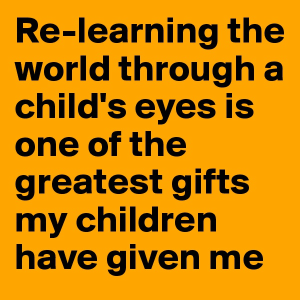Re-learning the world through a child's eyes is one of the greatest gifts my children have given me