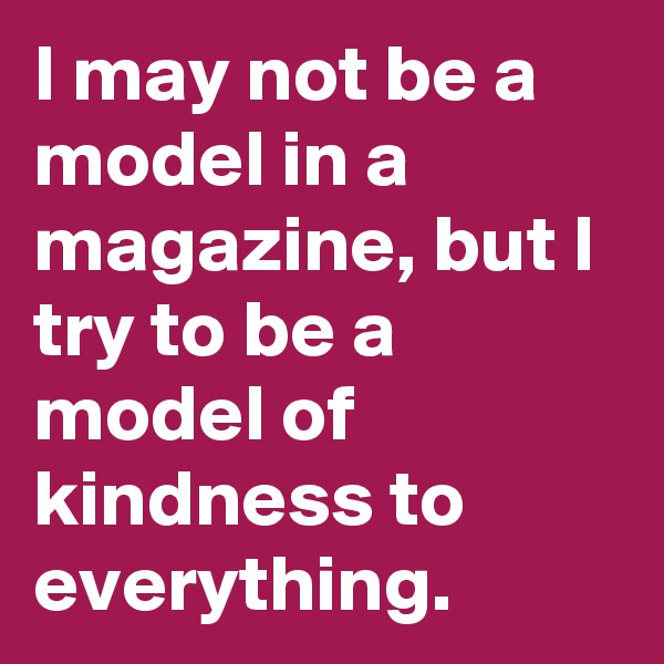 I may not be a model in a magazine, but I try to be a model of kindness to everything.
