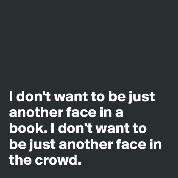 I don't want to be just another face in a book. I don't want to be just another face in the crowd.