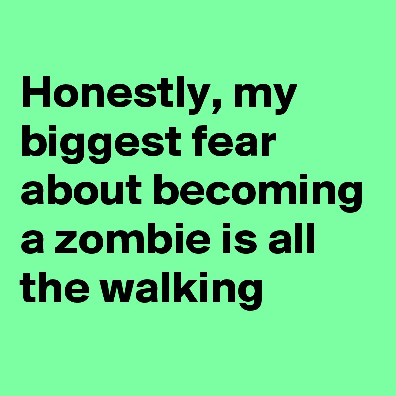 Honestly, my biggest fear about becoming a zombie is all the walking