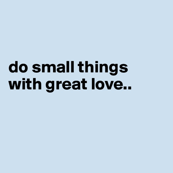 do small things with great love..