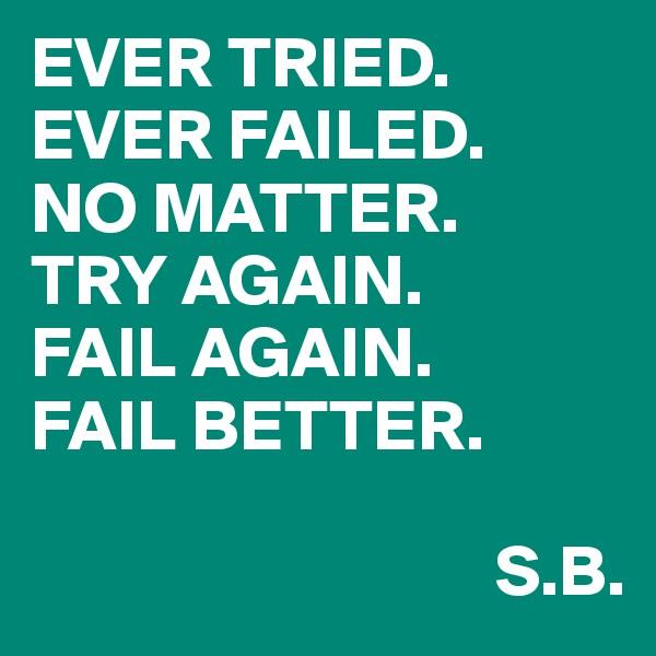 EVER TRIED. EVER FAILED. NO MATTER. TRY AGAIN. FAIL AGAIN. FAIL BETTER.                                                                 S.B.