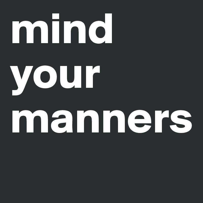 Mind Your Manners >> Mind Your Manners Post By Kiddoh On Boldomatic