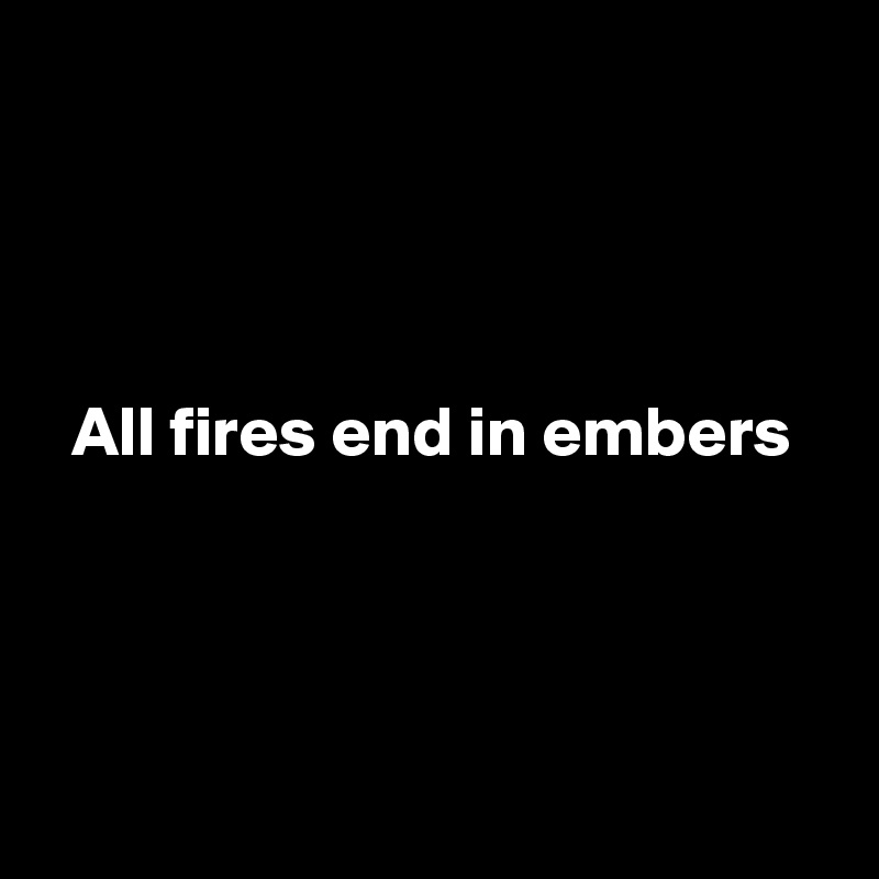 All fires end in embers