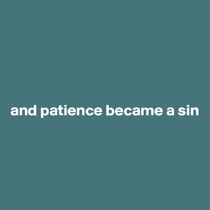 and patience became a sin
